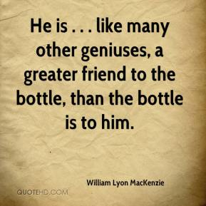 William Lyon MacKenzie  - He is . . . like many other geniuses, a greater friend to the bottle, than the bottle is to him.
