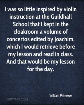 William Primrose  - I was so little inspired by violin instruction at the Guildhall School that I kept in the cloakroom a volume of concertos edited by Joachim, which I would retrieve before my lesson and read in class. And that would be my lesson for the day.