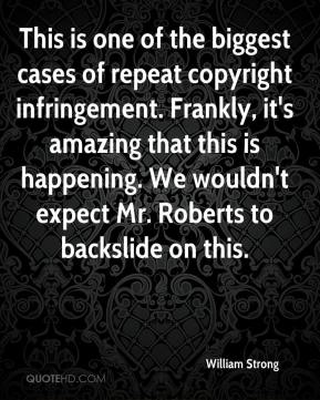 William Strong  - This is one of the biggest cases of repeat copyright infringement. Frankly, it's amazing that this is happening. We wouldn't expect Mr. Roberts to backslide on this.