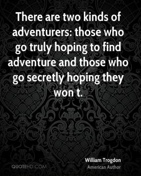 There are two kinds of adventurers: those who go truly hoping to find adventure and those who go secretly hoping they won t.