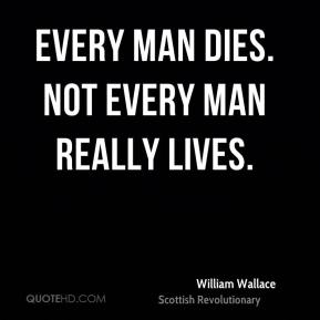 William Wallace - Every man dies. Not every man really lives.