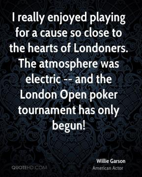 Willie Garson  - I really enjoyed playing for a cause so close to the hearts of Londoners. The atmosphere was electric -- and the London Open poker tournament has only begun!