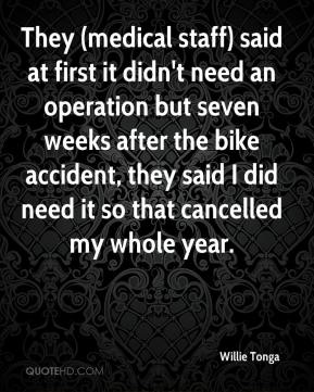 Willie Tonga  - They (medical staff) said at first it didn't need an operation but seven weeks after the bike accident, they said I did need it so that cancelled my whole year.