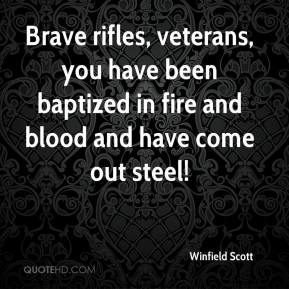Winfield Scott  - Brave rifles, veterans, you have been baptized in fire and blood and have come out steel!
