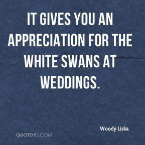 Woody Liska  - It gives you an appreciation for the white swans at weddings.