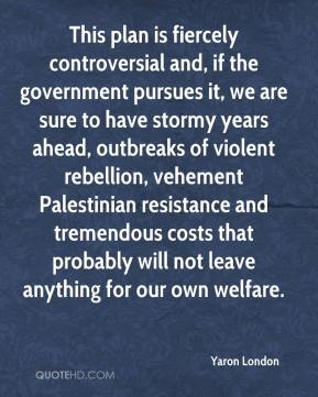 Yaron London  - This plan is fiercely controversial and, if the government pursues it, we are sure to have stormy years ahead, outbreaks of violent rebellion, vehement Palestinian resistance and tremendous costs that probably will not leave anything for our own welfare.