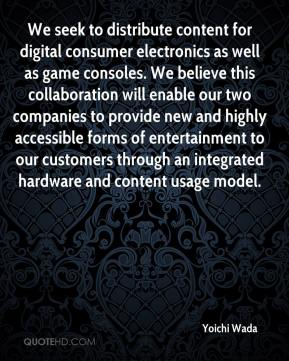 Yoichi Wada  - We seek to distribute content for digital consumer electronics as well as game consoles. We believe this collaboration will enable our two companies to provide new and highly accessible forms of entertainment to our customers through an integrated hardware and content usage model.