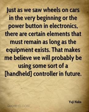 Yuji Naka  - Just as we saw wheels on cars in the very beginning or the power button in electronics, there are certain elements that must remain as long as the equipment exists. That makes me believe we will probably be using some sort of a [handheld] controller in future.