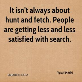 Yusuf Medhi  - It isn't always about hunt and fetch. People are getting less and less satisfied with search.