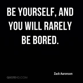 Zack Aaronson  - Be yourself, and you will rarely be bored.