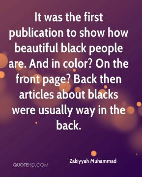 Zakiyyah Muhammad  - It was the first publication to show how beautiful black people are. And in color? On the front page? Back then articles about blacks were usually way in the back.