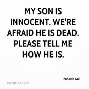 Zubaida Gul  - My son is innocent. We're afraid he is dead. Please tell me how he is.