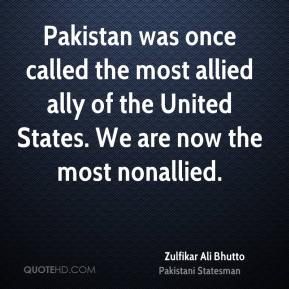 Zulfikar Ali Bhutto  - Pakistan was once called the most allied ally of the United States. We are now the most nonallied.