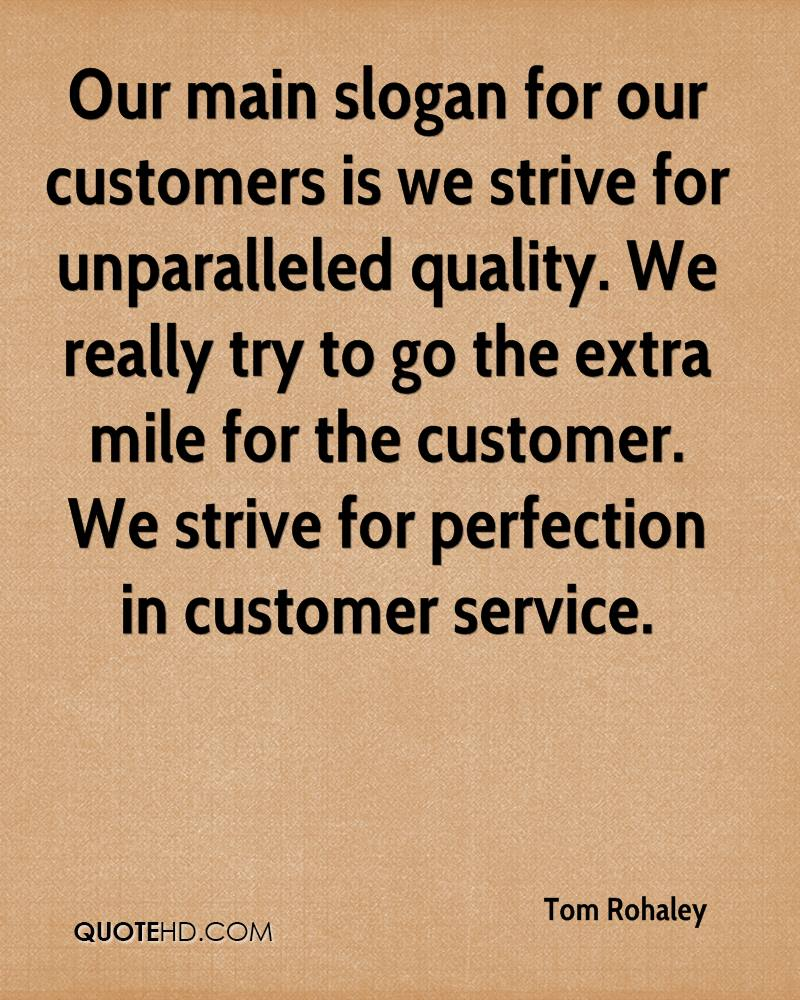 Our main slogan for our customers is we strive for unparalleled quality. We really try to go the extra mile for the customer. We strive for perfection in customer service.