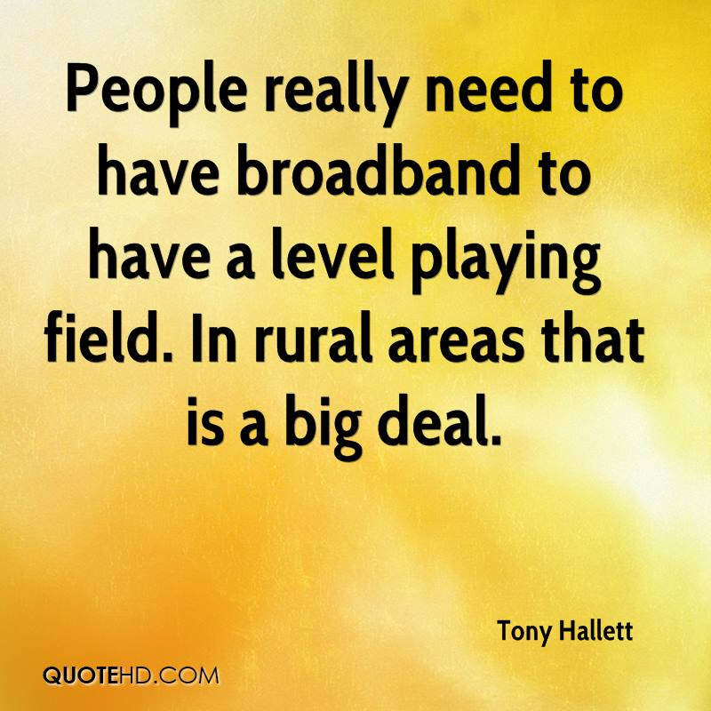 People really need to have broadband to have a level playing field. In rural areas that is a big deal.