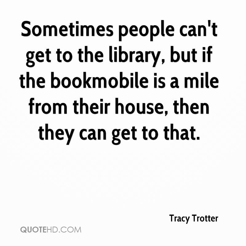 Sometimes people can't get to the library, but if the bookmobile is a mile from their house, then they can get to that.
