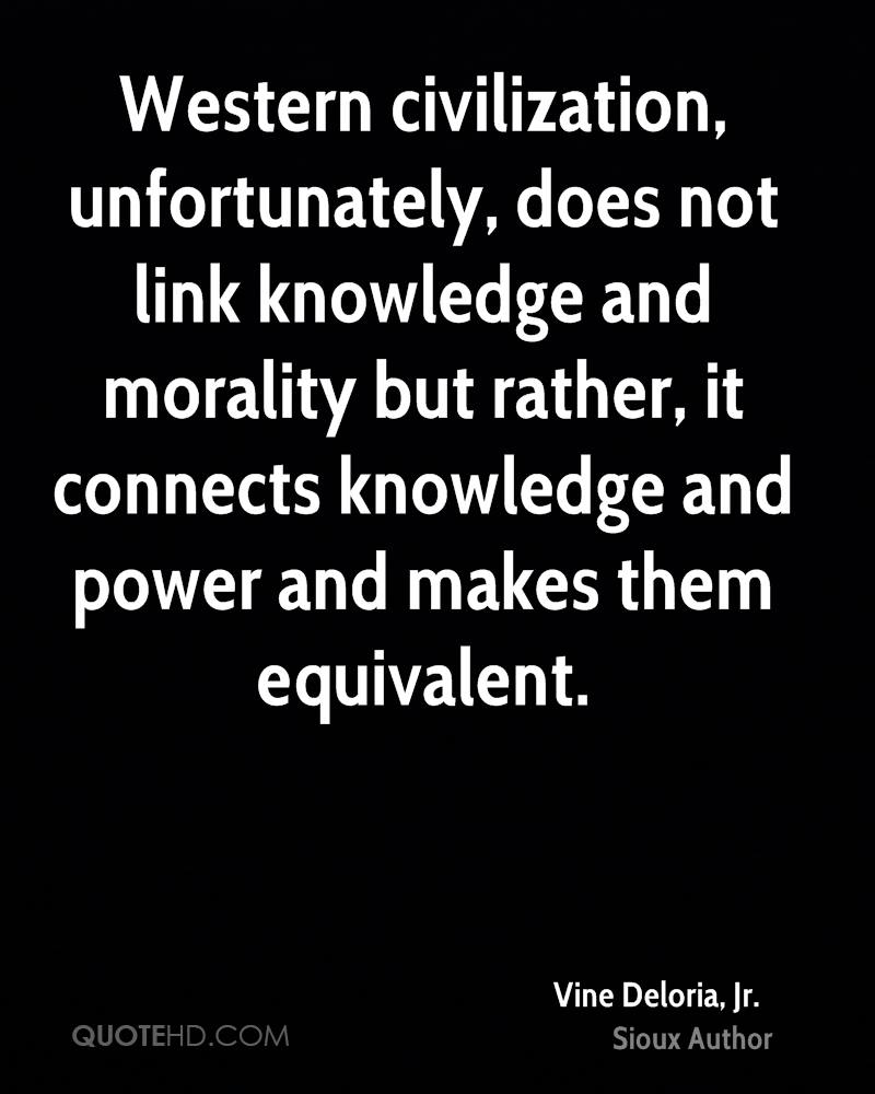 Western civilization, unfortunately, does not link knowledge and morality but rather, it connects knowledge and power and makes them equivalent.