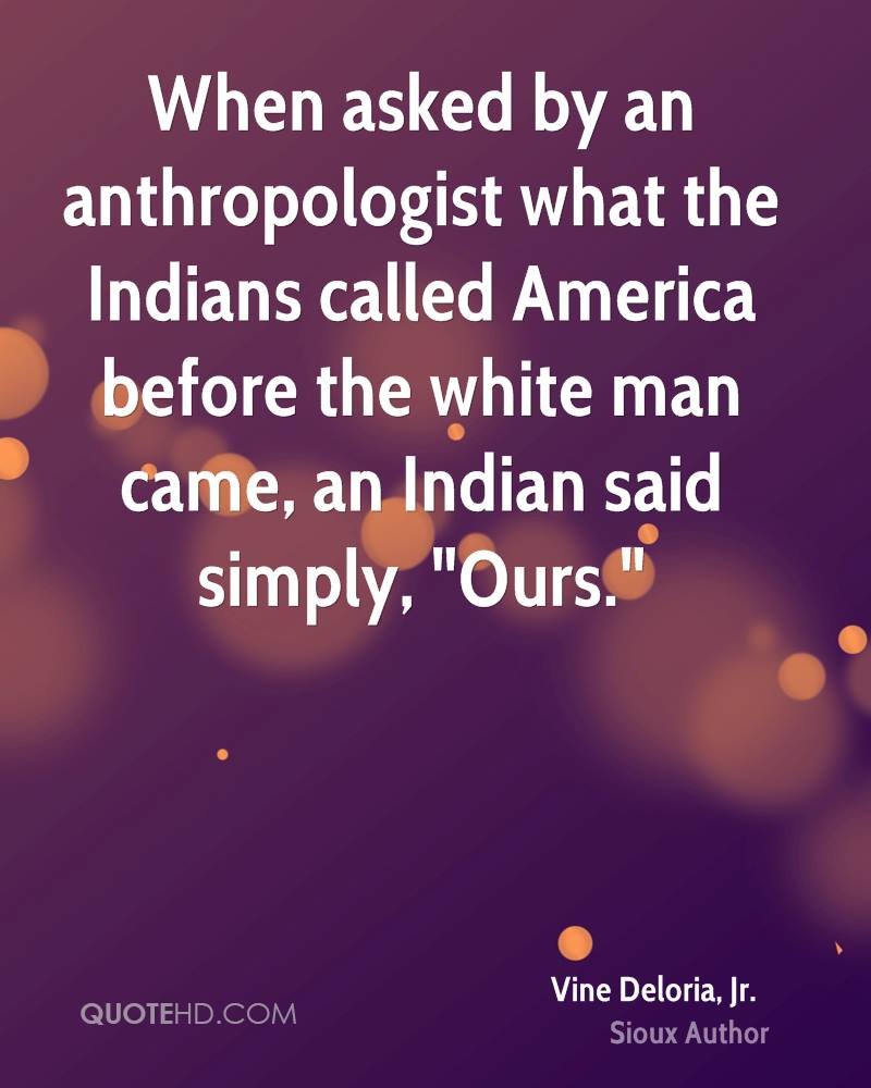 """When asked by an anthropologist what the Indians called America before the white man came, an Indian said simply, """"Ours."""""""
