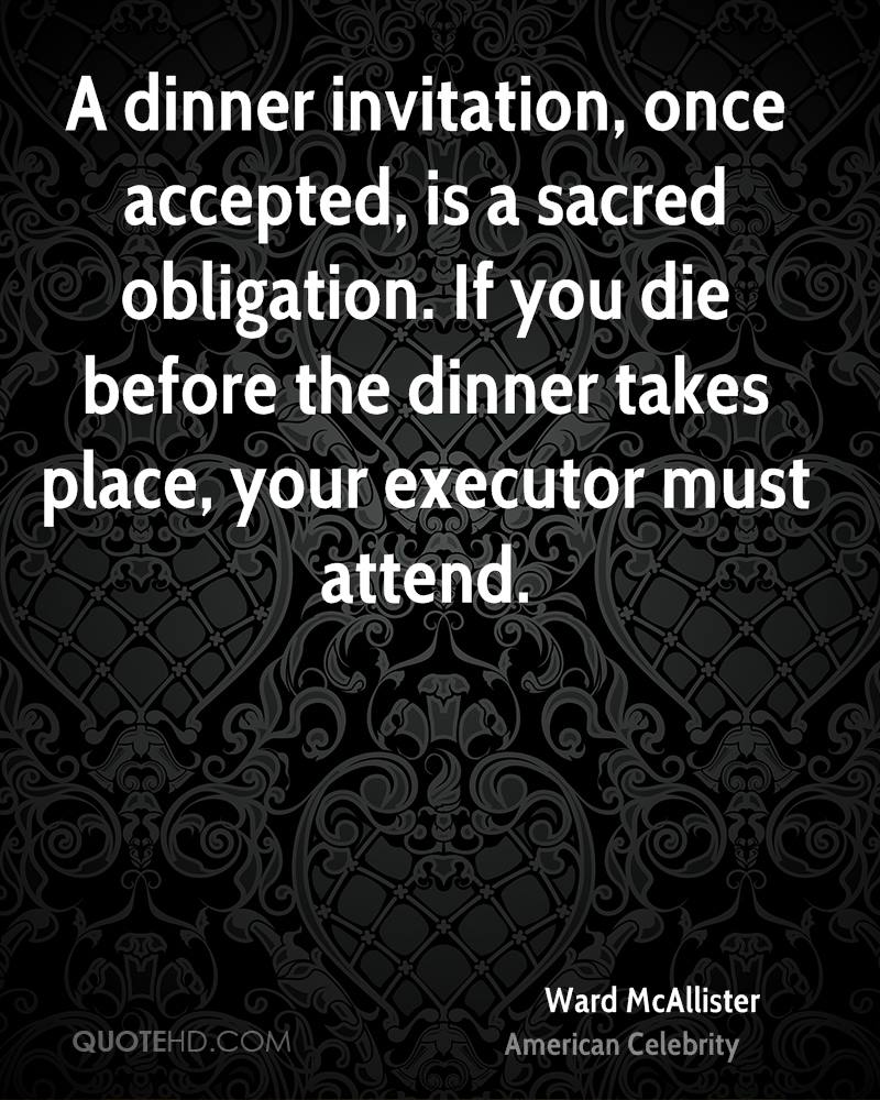 Ward mcallister quotes quotehd a dinner invitation once accepted is a sacred obligation if you die before stopboris Image collections
