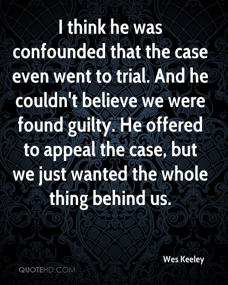 I think he was confounded that the case even went to trial. And he couldn't believe we were found guilty. He offered to appeal the case, but we just wanted the whole thing behind us.