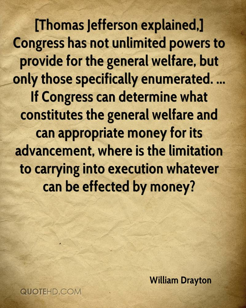 [Thomas Jefferson explained,] Congress has not unlimited powers to provide for the general welfare, but only those specifically enumerated. ... If Congress can determine what constitutes the general welfare and can appropriate money for its advancement, where is the limitation to carrying into execution whatever can be effected by money?