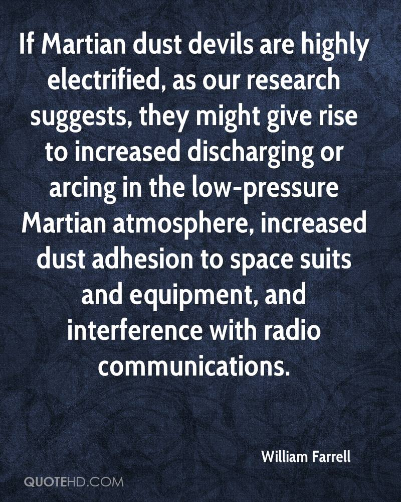 If Martian dust devils are highly electrified, as our research suggests, they might give rise to increased discharging or arcing in the low-pressure Martian atmosphere, increased dust adhesion to space suits and equipment, and interference with radio communications.