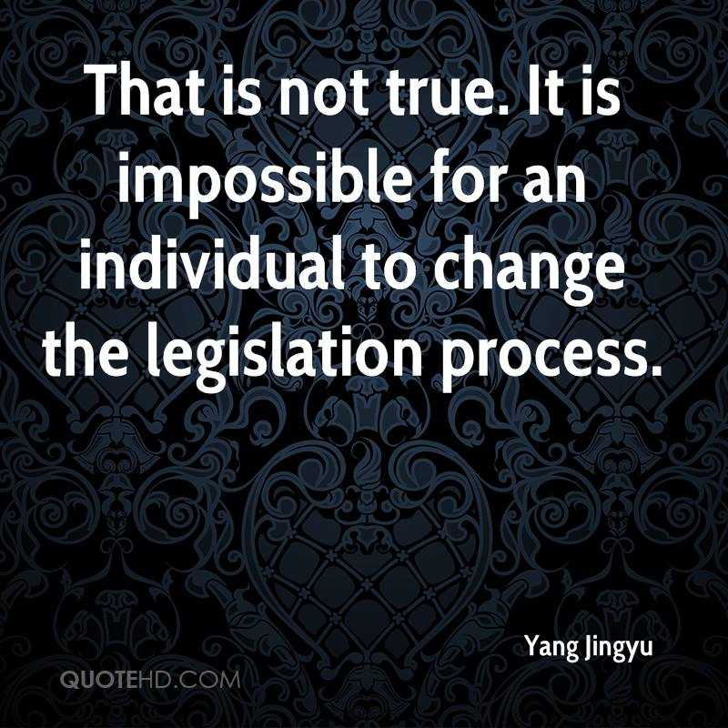 That is not true. It is impossible for an individual to change the legislation process.