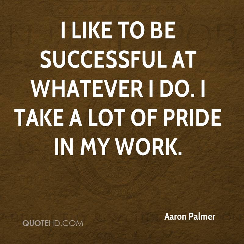Take Pride In Your Work Quotes: Aaron Palmer Quotes