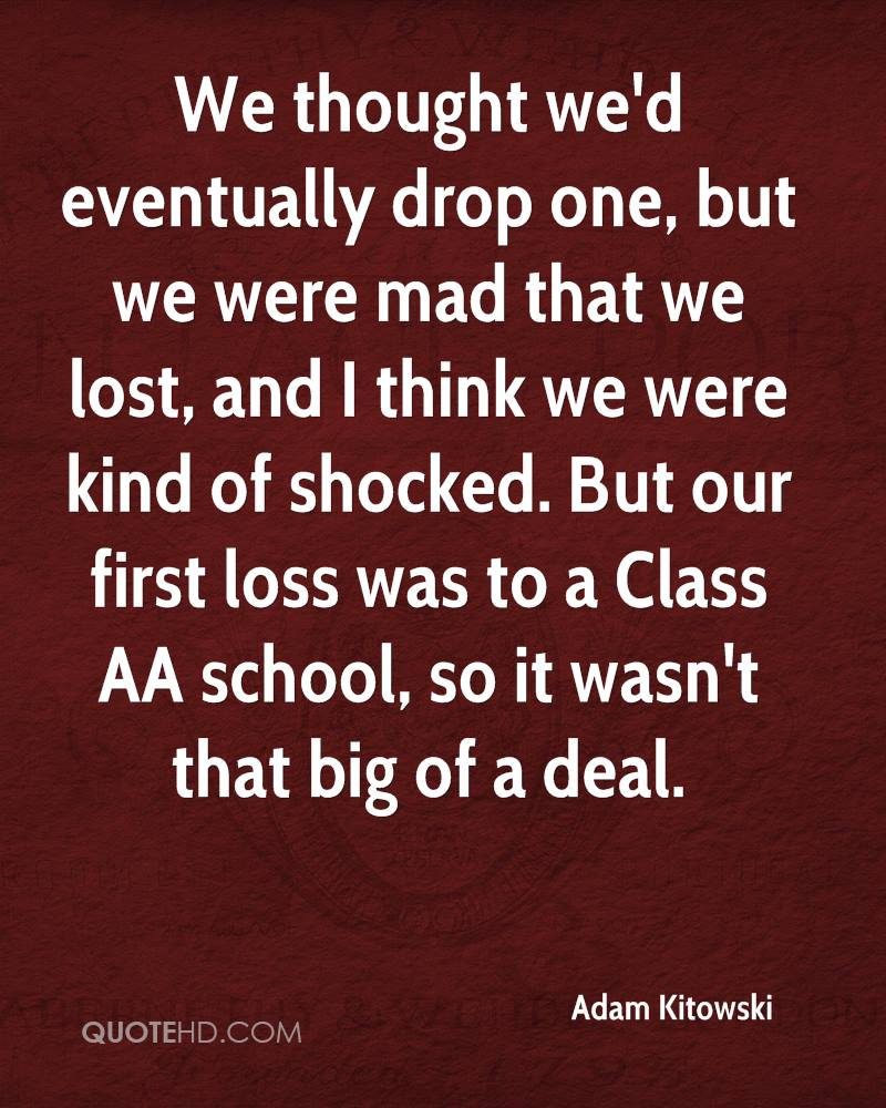 We thought we'd eventually drop one, but we were mad that we lost, and I think we were kind of shocked. But our first loss was to a Class AA school, so it wasn't that big of a deal.