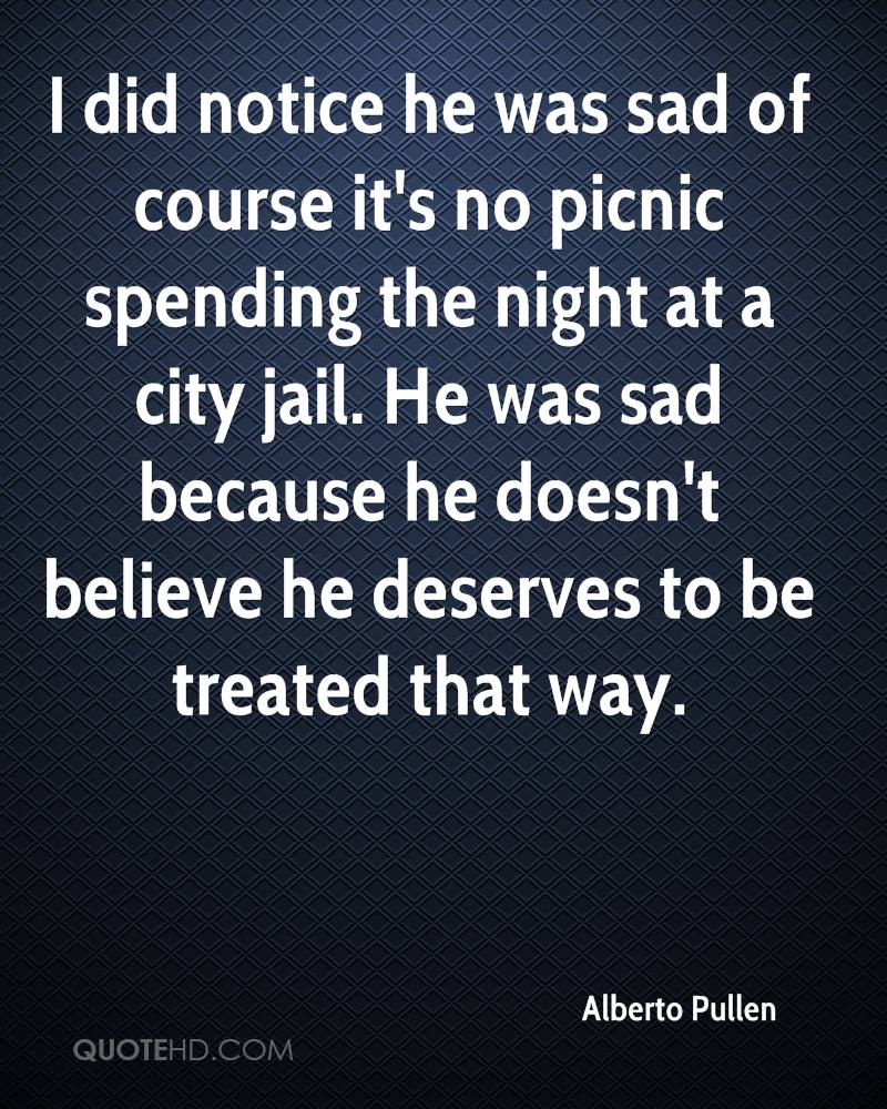 I did notice he was sad of course it's no picnic spending the night at a city jail. He was sad because he doesn't believe he deserves to be treated that way.