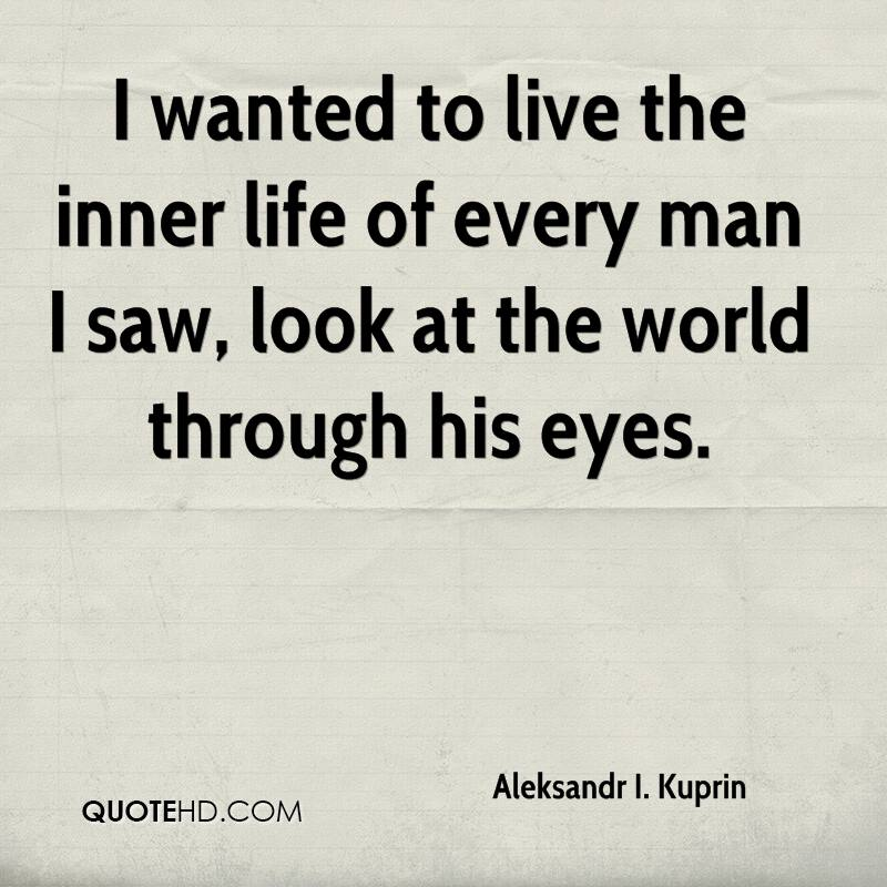 I wanted to live the inner life of every man I saw, look at the world through his eyes.