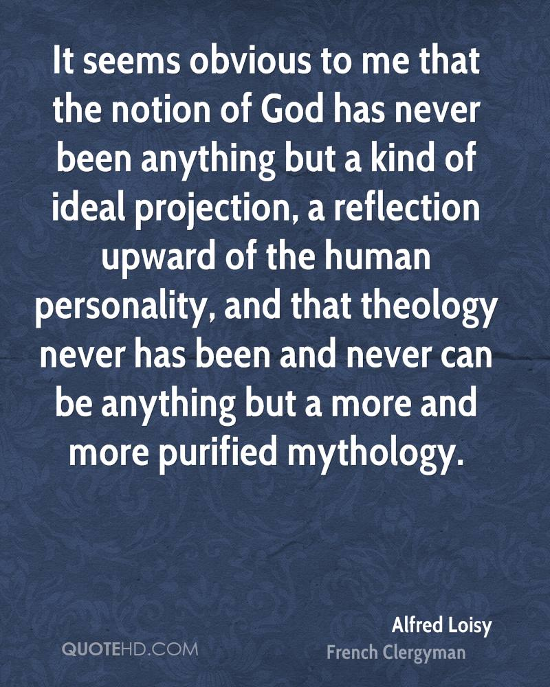 It seems obvious to me that the notion of God has never been anything but a kind of ideal projection, a reflection upward of the human personality, and that theology never has been and never can be anything but a more and more purified mythology.