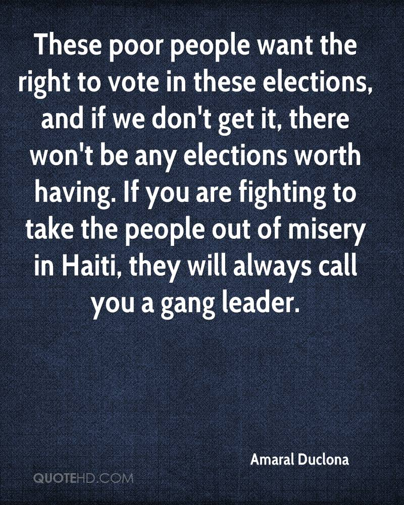 These poor people want the right to vote in these elections, and if we don't get it, there won't be any elections worth having. If you are fighting to take the people out of misery in Haiti, they will always call you a gang leader.