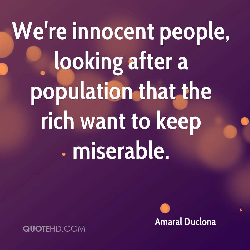 We're innocent people, looking after a population that the rich want to keep miserable.
