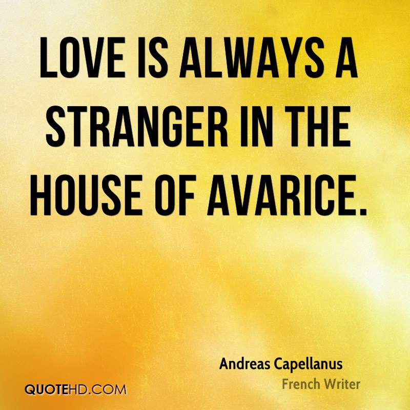 Love is always a stranger in the house of avarice.