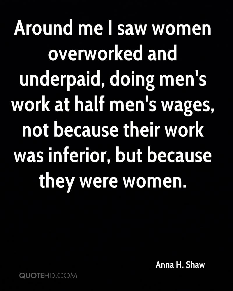 Around me i saw women overworked and underpaid doing men s work at