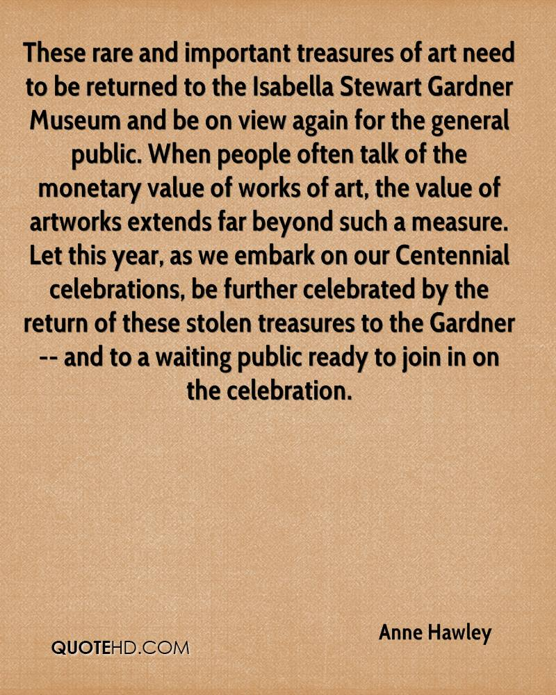 These rare and important treasures of art need to be returned to the Isabella Stewart Gardner Museum and be on view again for the general public. When people often talk of the monetary value of works of art, the value of artworks extends far beyond such a measure. Let this year, as we embark on our Centennial celebrations, be further celebrated by the return of these stolen treasures to the Gardner -- and to a waiting public ready to join in on the celebration.