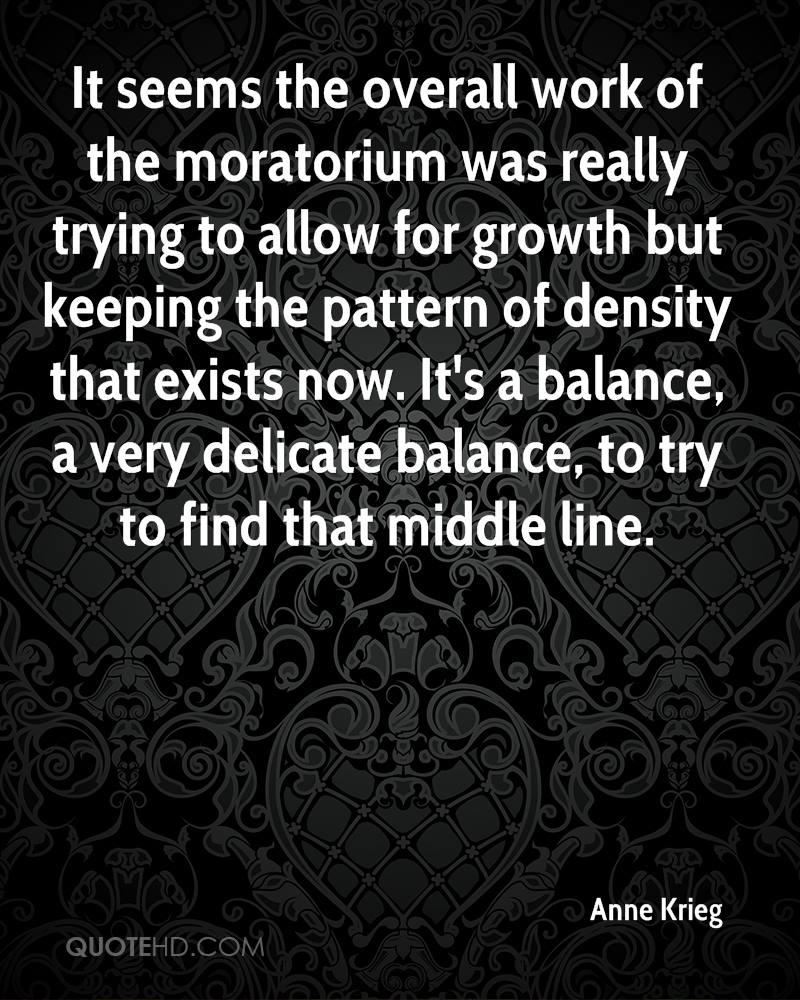 It seems the overall work of the moratorium was really trying to allow for growth but keeping the pattern of density that exists now. It's a balance, a very delicate balance, to try to find that middle line.