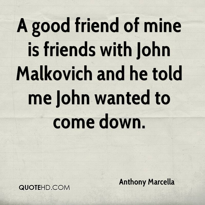 A good friend of mine is friends with John Malkovich and he told me John wanted to come down.