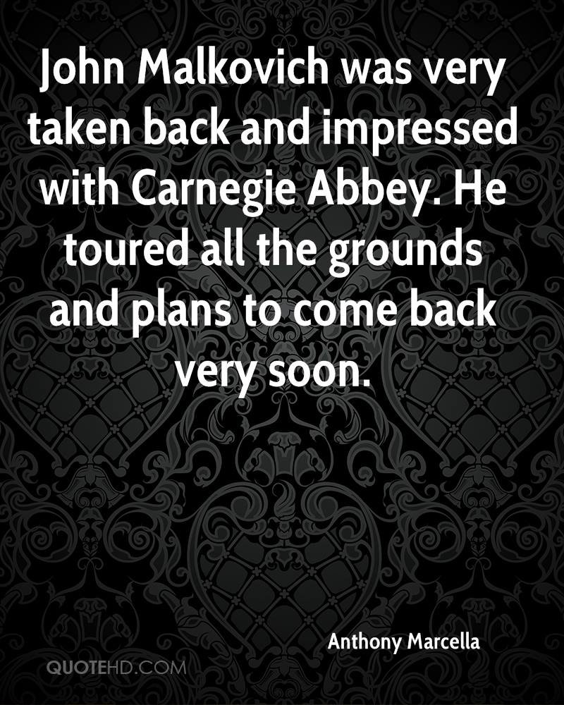 John Malkovich was very taken back and impressed with Carnegie Abbey. He toured all the grounds and plans to come back very soon.