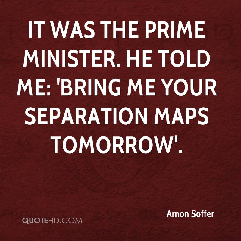 It was the prime minister. He told me: 'bring me your separation maps tomorrow'.