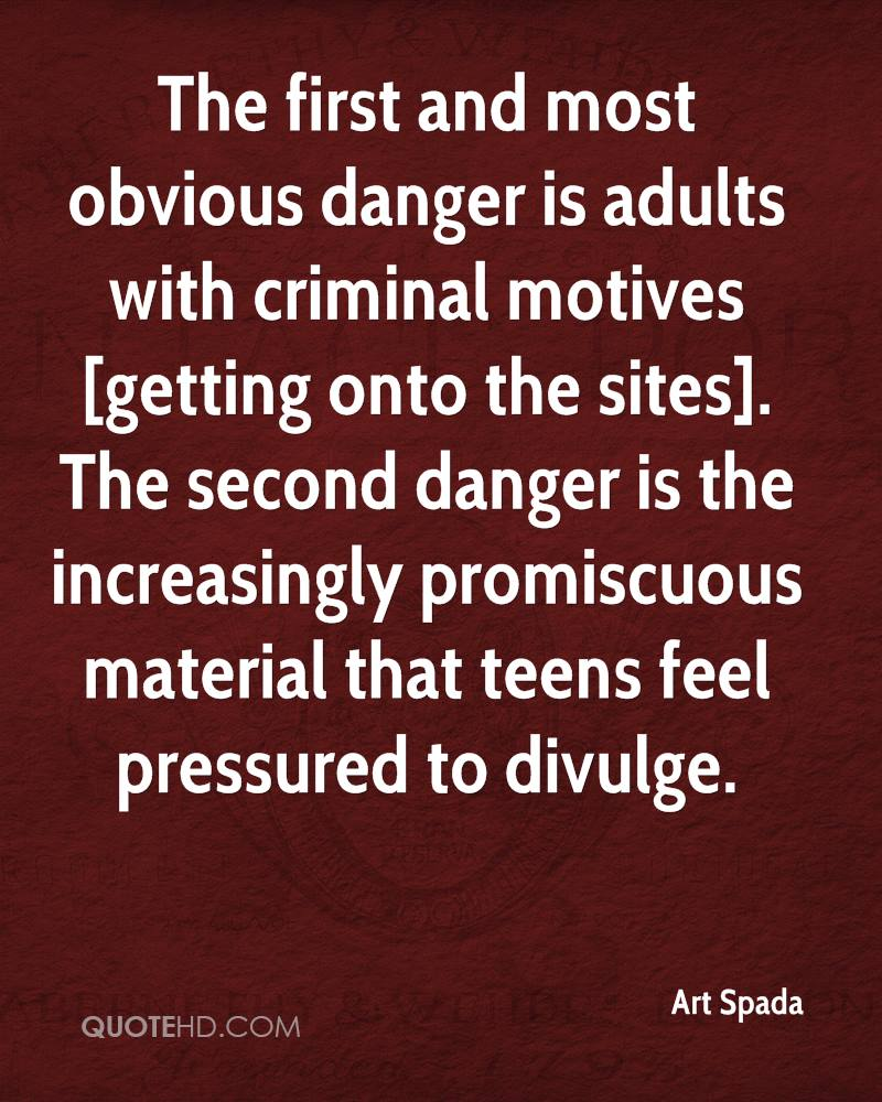 The first and most obvious danger is adults with criminal motives [getting onto the sites]. The second danger is the increasingly promiscuous material that teens feel pressured to divulge.