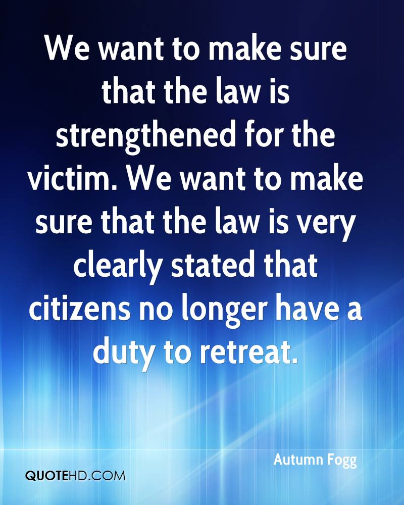 We want to make sure that the law is strengthened for the victim. We want to make sure that the law is very clearly stated that citizens no longer have a duty to retreat.