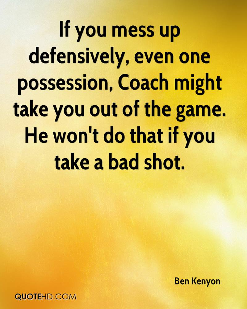 If you mess up defensively, even one possession, Coach might take you out of the game. He won't do that if you take a bad shot.