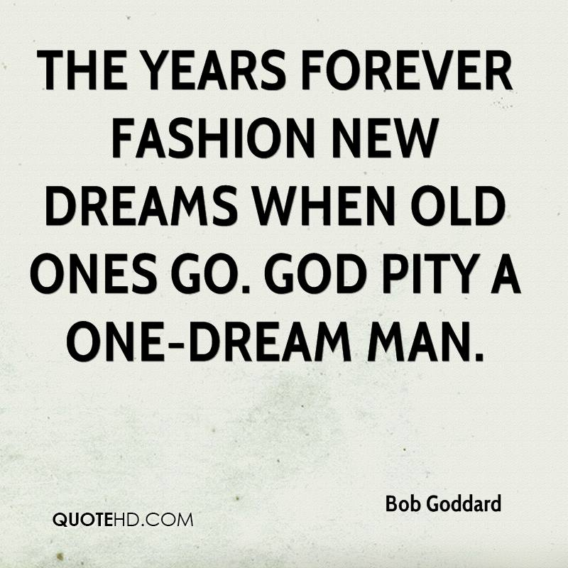 The years forever fashion new dreams when old ones go. God pity a one-dream man.