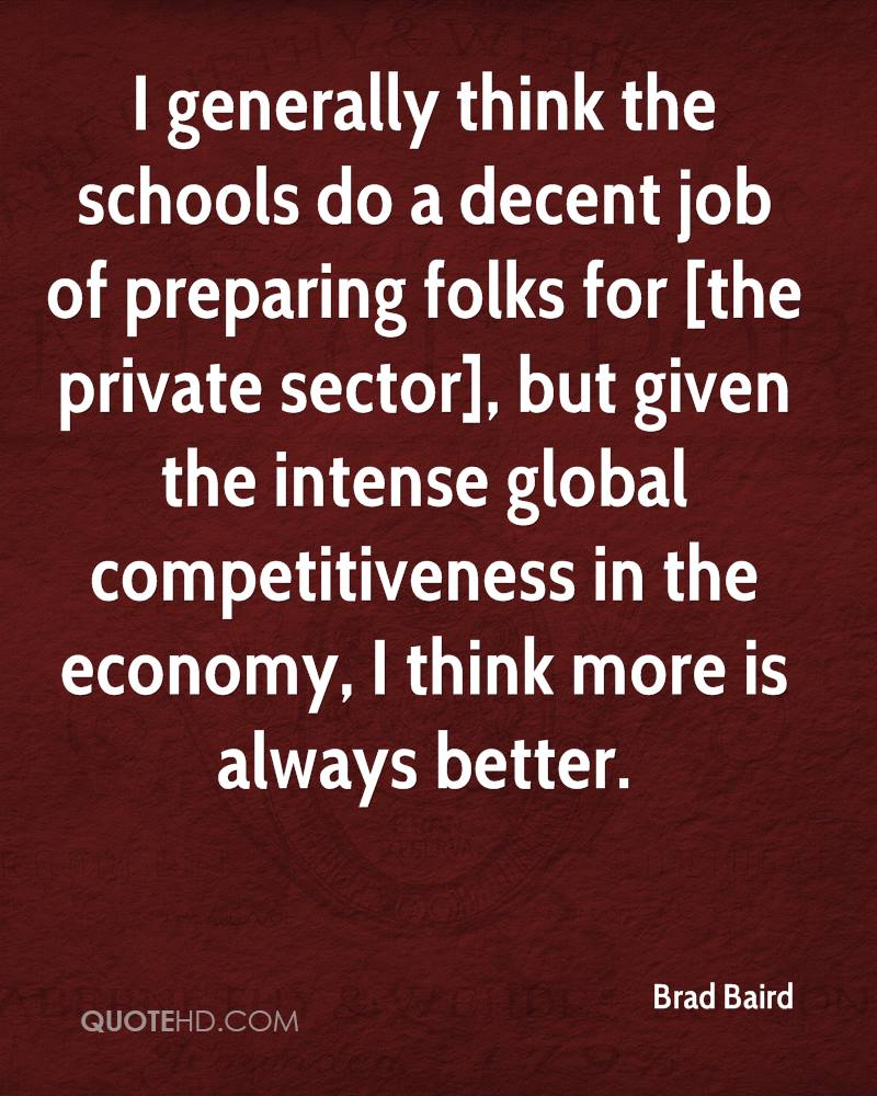 I generally think the schools do a decent job of preparing folks for [the private sector], but given the intense global competitiveness in the economy, I think more is always better.