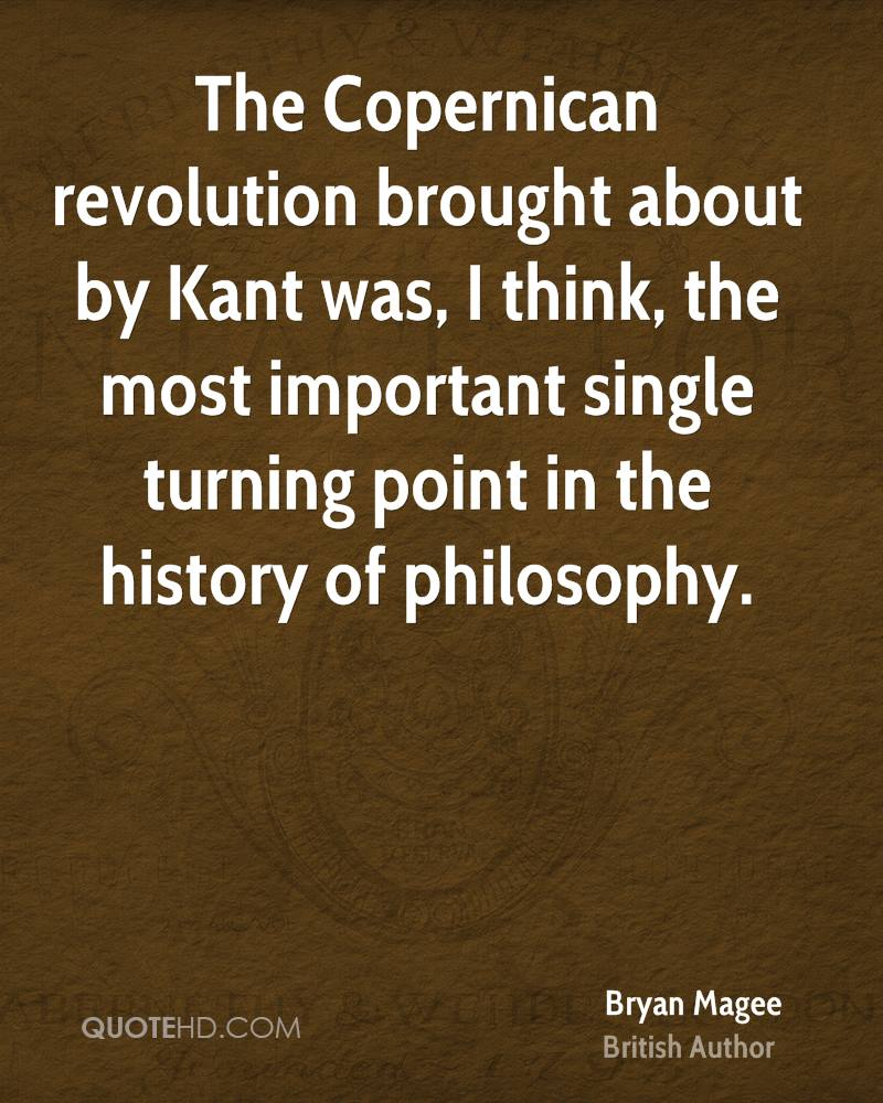 The Copernican revolution brought about by Kant was, I think, the most important single turning point in the history of philosophy.