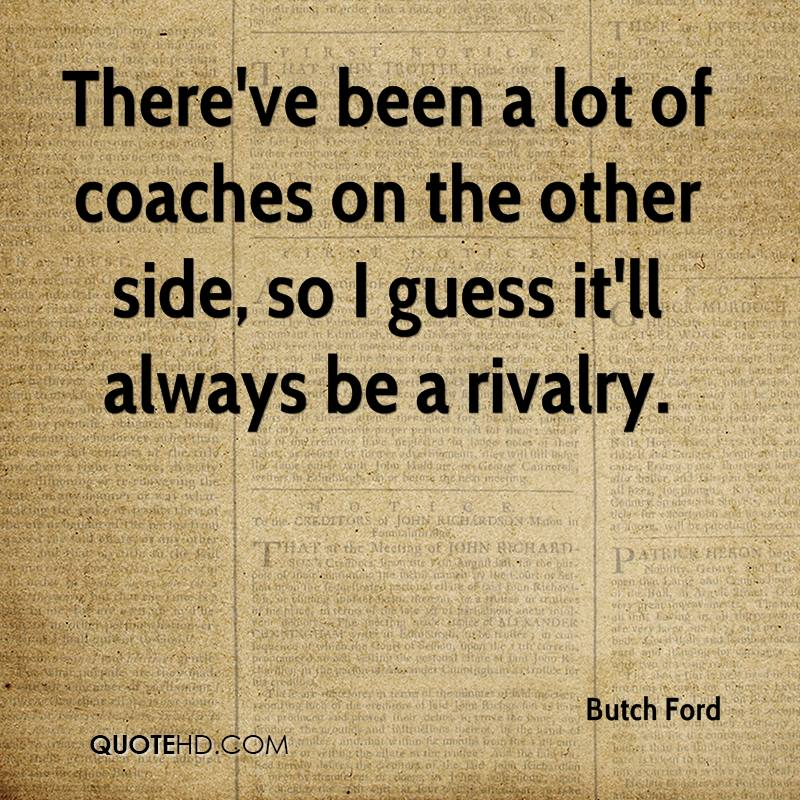 There've been a lot of coaches on the other side, so I guess it'll always be a rivalry.