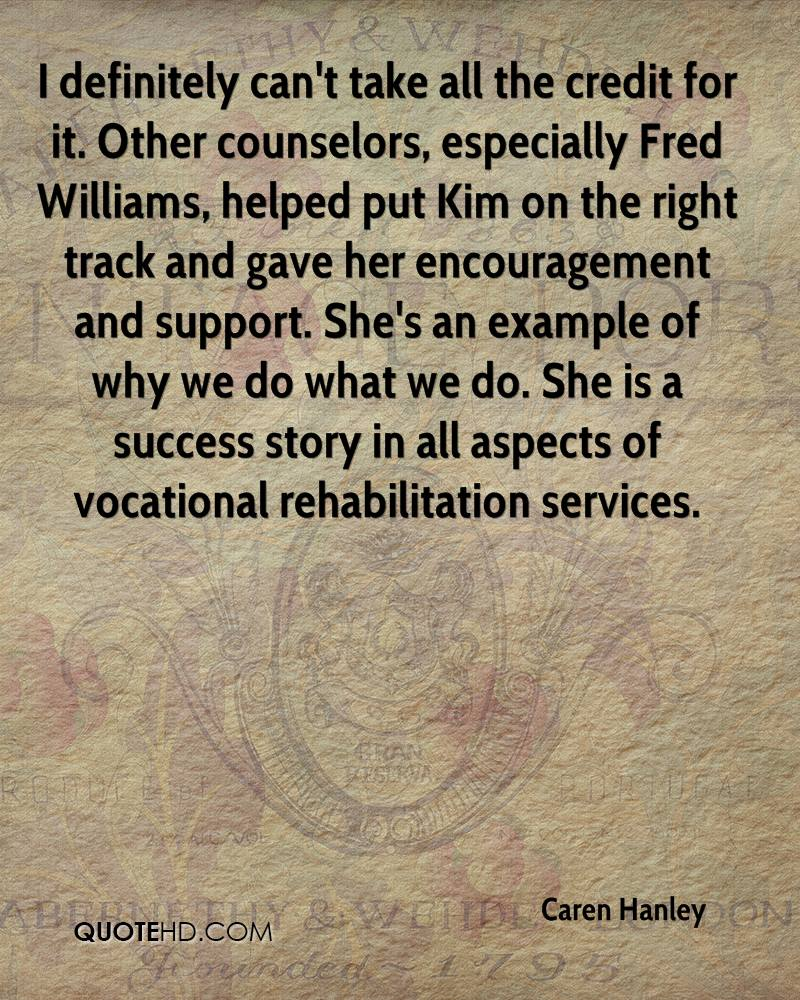 I definitely can't take all the credit for it. Other counselors, especially Fred Williams, helped put Kim on the right track and gave her encouragement and support. She's an example of why we do what we do. She is a success story in all aspects of vocational rehabilitation services.