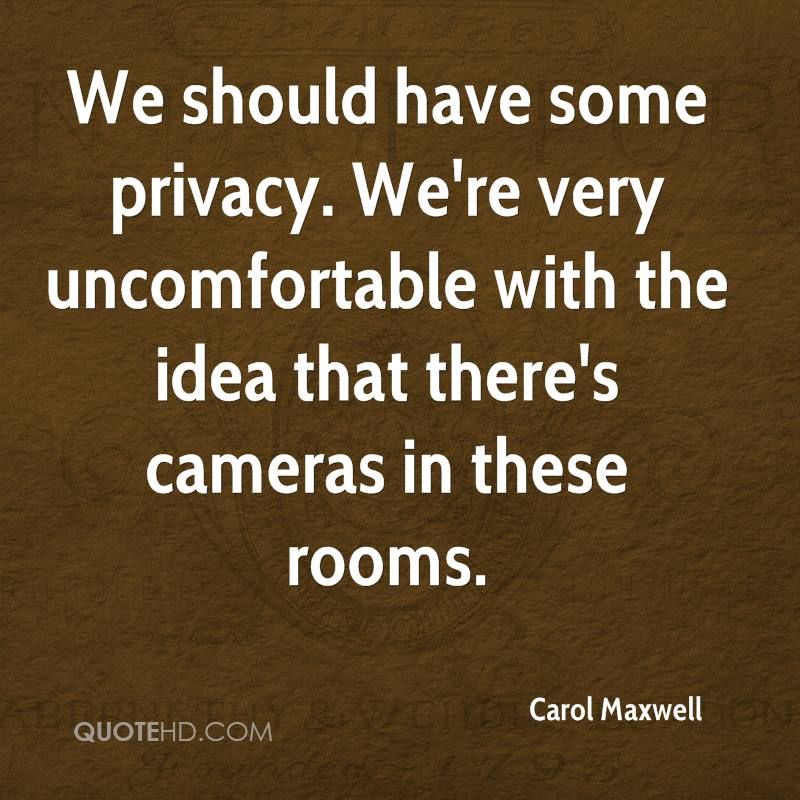 We should have some privacy. We're very uncomfortable with the idea that there's cameras in these rooms.